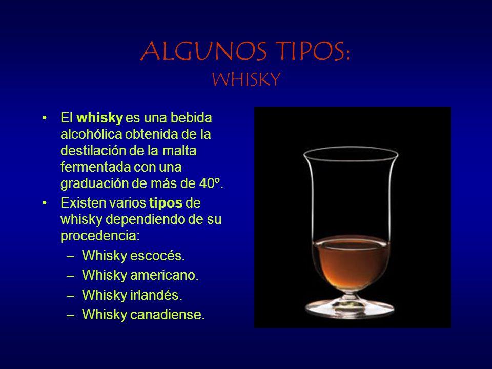 ALGUNOS TIPOS: WHISKY El whisky es una bebida alcohólica obtenida de la destilación de la malta fermentada con una graduación de más de 40º. Existen v