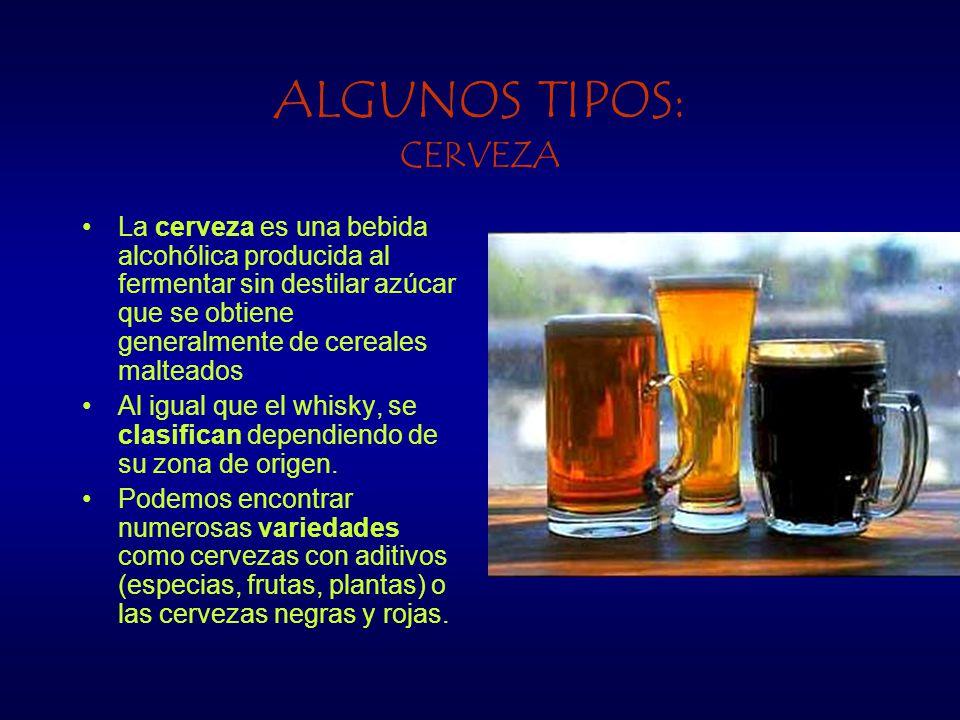 ALGUNOS TIPOS: CERVEZA La cerveza es una bebida alcohólica producida al fermentar sin destilar azúcar que se obtiene generalmente de cereales malteados Al igual que el whisky, se clasifican dependiendo de su zona de origen.