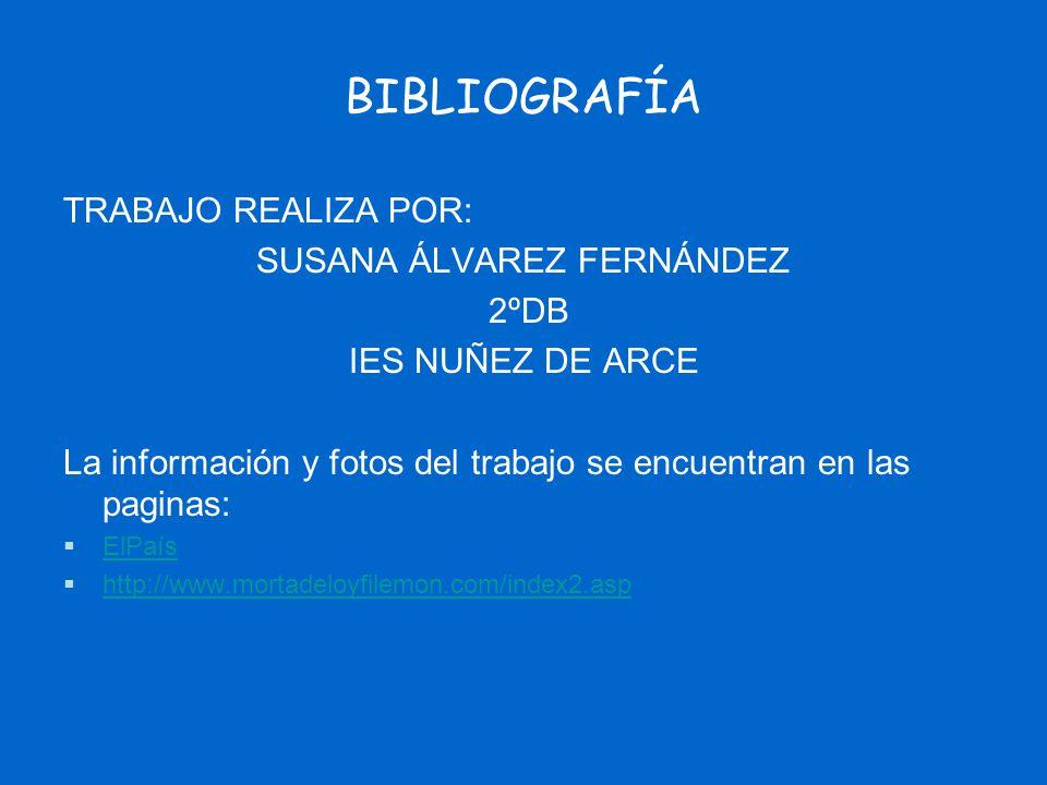 BIBLIOGRAFÍA TRABAJO REALIZA POR: SUSANA ÁLVAREZ FERNÁNDEZ 2ºDB IES NUÑEZ DE ARCE La información y fotos del trabajo se encuentran en las paginas: ElP