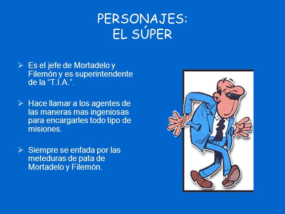 PERSONAJES: EL SÚPER Es el jefe de Mortadelo y Filemón y es superintendente de la T.I.A.. Hace llamar a los agentes de las maneras mas ingeniosas para
