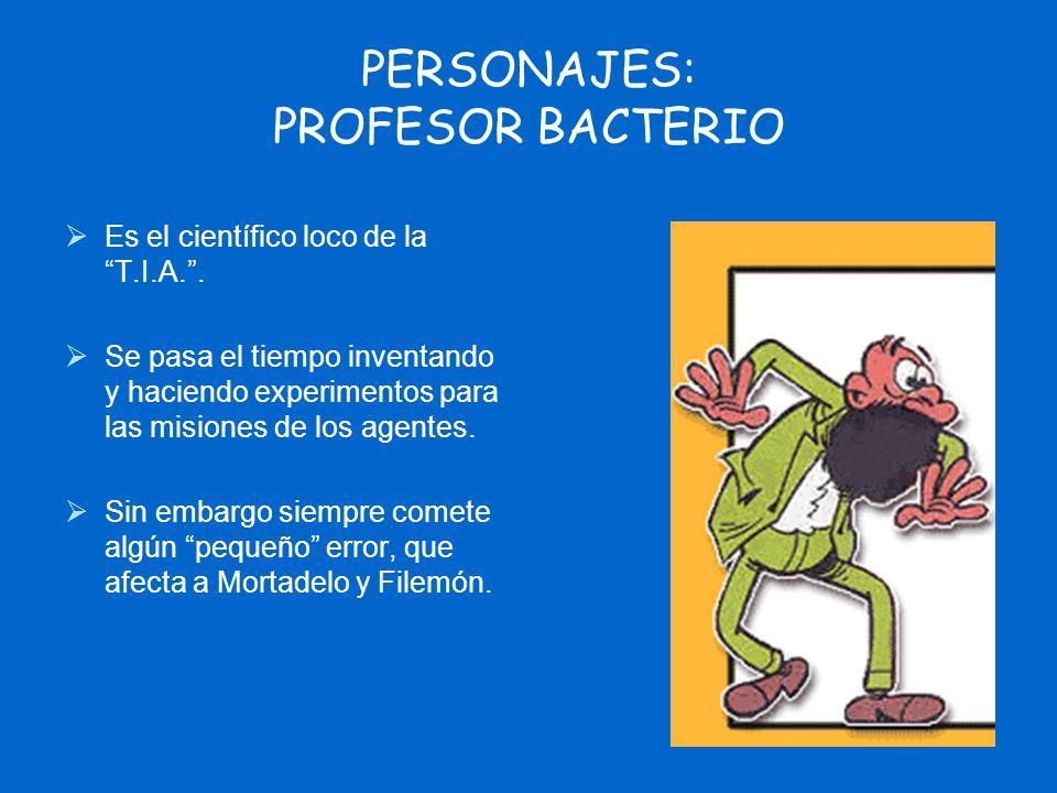 PERSONAJES: PROFESOR BACTERIO Es el científico loco de la T.I.A.. Se pasa el tiempo inventando y haciendo experimentos para las misiones de los agente