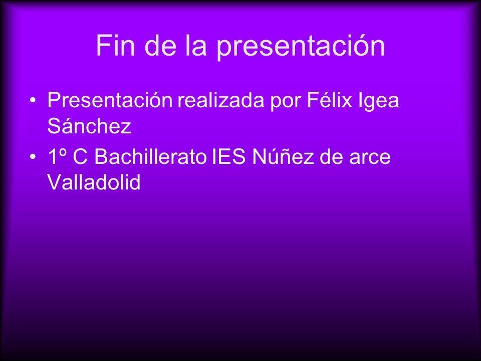Fin de la presentación Presentación realizada por Félix Igea Sánchez 1º C Bachillerato IES Núñez de arce Valladolid