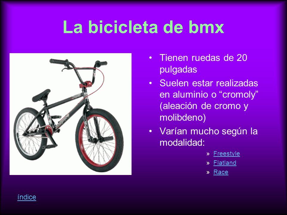 La bicicleta de bmx Tienen ruedas de 20 pulgadas Suelen estar realizadas en aluminio o cromoly (aleación de cromo y molibdeno) Varían mucho según la modalidad: »FreestyleFreestyle »FlatlandFlatland »RaceRace índice