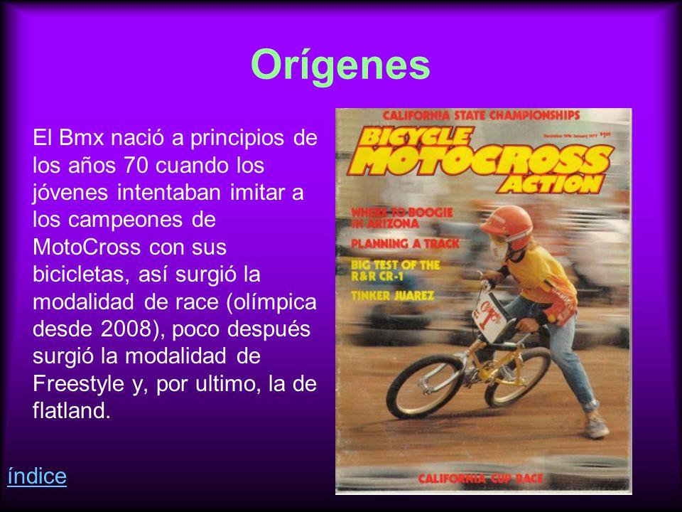 Orígenes El Bmx nació a principios de los años 70 cuando los jóvenes intentaban imitar a los campeones de MotoCross con sus bicicletas, así surgió la modalidad de race (olímpica desde 2008), poco después surgió la modalidad de Freestyle y, por ultimo, la de flatland.