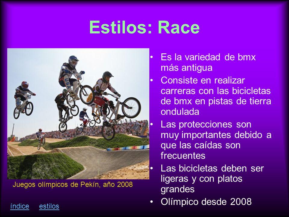 Estilos: Race Es la variedad de bmx más antigua Consiste en realizar carreras con las bicicletas de bmx en pistas de tierra ondulada Las protecciones son muy importantes debido a que las caídas son frecuentes Las bicicletas deben ser ligeras y con platos grandes Olímpico desde 2008 Juegos olímpicos de Pekín, año 2008 índiceestilos