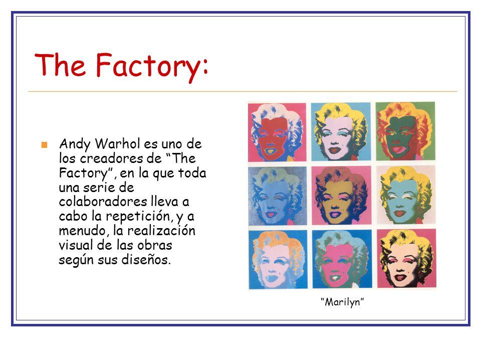 The Factory: Andy Warhol es uno de los creadores de The Factory, en la que toda una serie de colaboradores lleva a cabo la repetición, y a menudo, la realización visual de las obras según sus diseños.