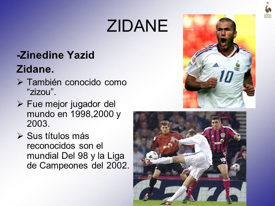 ZIDANE -Zinedine Yazid Zidane. También conocido como zizou. Fue mejor jugador del mundo en 1998,2000 y 2003. Sus títulos más reconocidos son el mundia