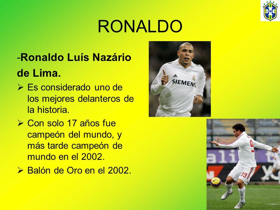 RONALDO -Ronaldo Luís Nazário de Lima. Es considerado uno de los mejores delanteros de la historia. Con solo 17 años fue campeón del mundo, y más tard