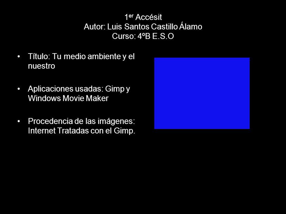 1 er Accésit Autor: Luis Santos Castillo Álamo Curso: 4ºB E.S.O Título: Tu medio ambiente y el nuestro Aplicaciones usadas: Gimp y Windows Movie Maker