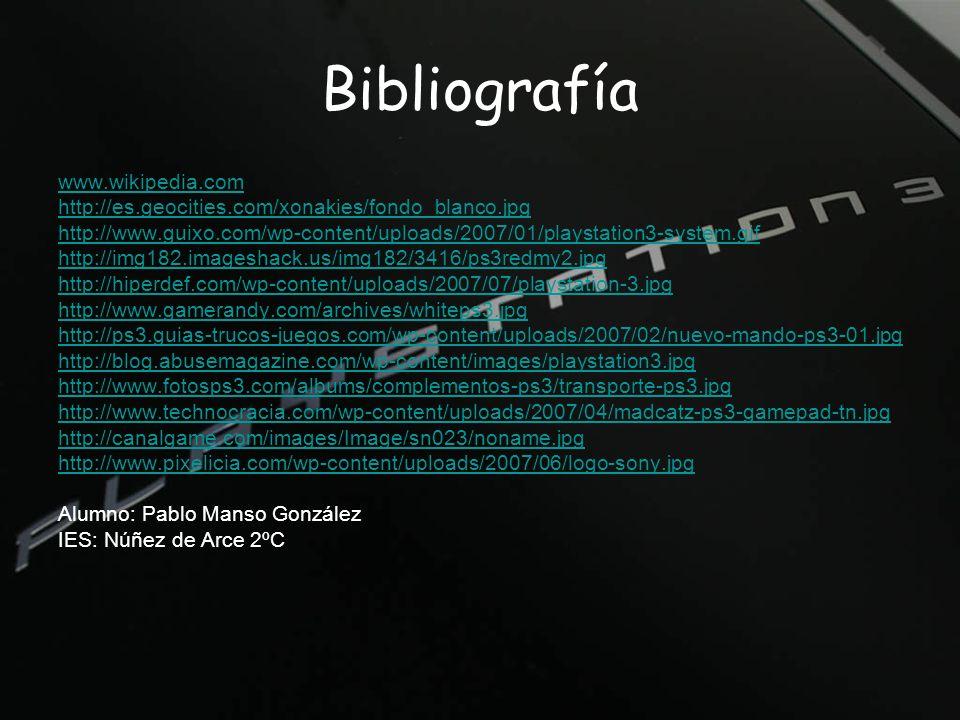 Bibliografía www.wikipedia.com http://es.geocities.com/xonakies/fondo_blanco.jpg http://www.guixo.com/wp-content/uploads/2007/01/playstation3-system.gif http://img182.imageshack.us/img182/3416/ps3redmy2.jpg http://hiperdef.com/wp-content/uploads/2007/07/playstation-3.jpg http://www.gamerandy.com/archives/whiteps3.jpg http://ps3.guias-trucos-juegos.com/wp-content/uploads/2007/02/nuevo-mando-ps3-01.jpg http://blog.abusemagazine.com/wp-content/images/playstation3.jpg http://www.fotosps3.com/albums/complementos-ps3/transporte-ps3.jpg http://www.technocracia.com/wp-content/uploads/2007/04/madcatz-ps3-gamepad-tn.jpg http://canalgame.com/images/Image/sn023/noname.jpg http://www.pixelicia.com/wp-content/uploads/2007/06/logo-sony.jpg Alumno: Pablo Manso González IES: Núñez de Arce2ºC