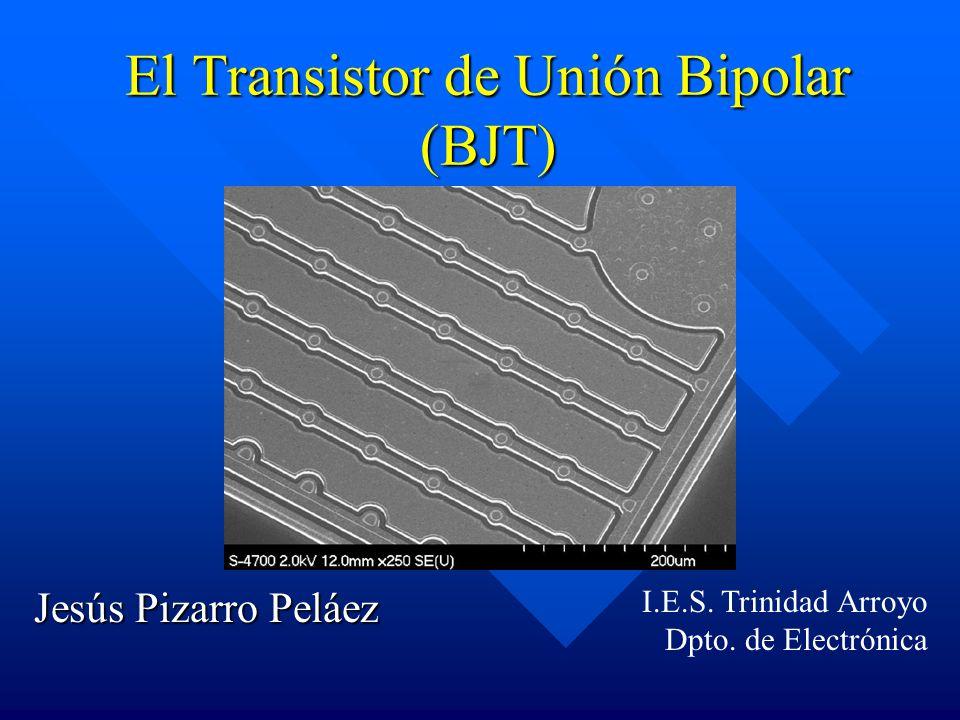 El Transistor de Unión Bipolar (BJT) Jesús Pizarro Peláez I.E.S. Trinidad Arroyo Dpto. de Electrónica