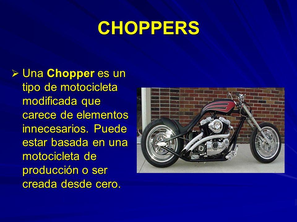 CHOPPERS Una Chopper es un tipo de motocicleta modificada que carece de elementos innecesarios. Puede estar basada en una motocicleta de producción o