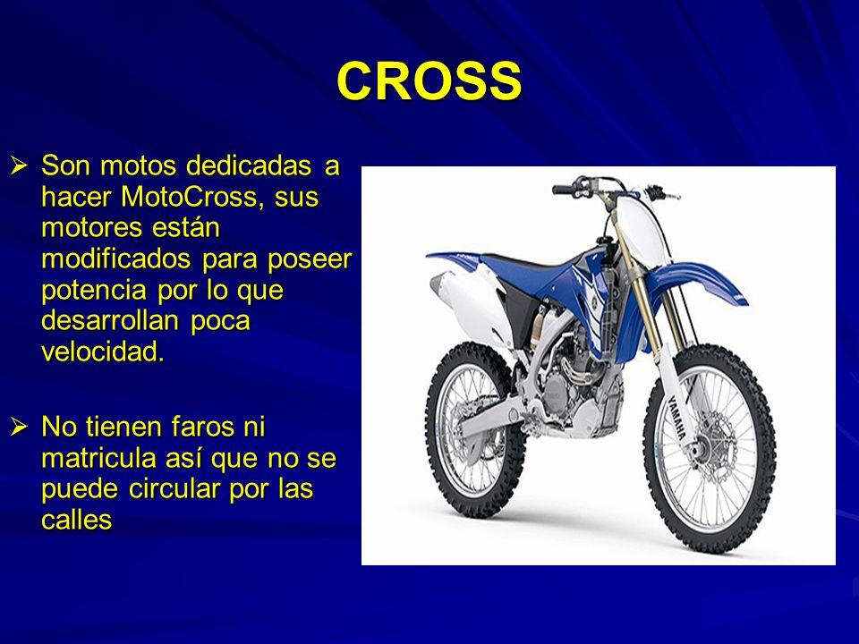 CROSS Son motos dedicadas a hacer MotoCross, sus motores están modificados para poseer potencia por lo que desarrollan poca velocidad. Son motos dedic