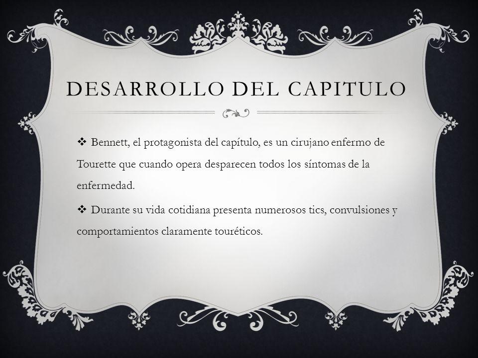 DESARROLLO DEL CAPITULO Bennett, el protagonista del capítulo, es un cirujano enfermo de Tourette que cuando opera desparecen todos los síntomas de la enfermedad.