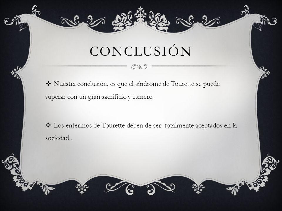 CONCLUSIÓN Nuestra conclusión, es que el síndrome de Tourette se puede superar con un gran sacrificio y esmero.