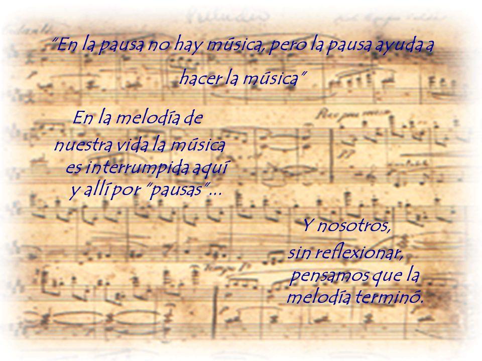 En la pausa no hay música, pero la pausa ayuda a hacer la música En la melodía de nuestra vida la música es interrumpida aquí y allí por pausas... Y n