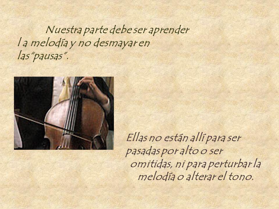 Nuestra parte debe ser aprender l a melodía y no desmayar en laspausas. Ellas no están allí para ser pasadas por alto o ser omitidas, ni para perturba