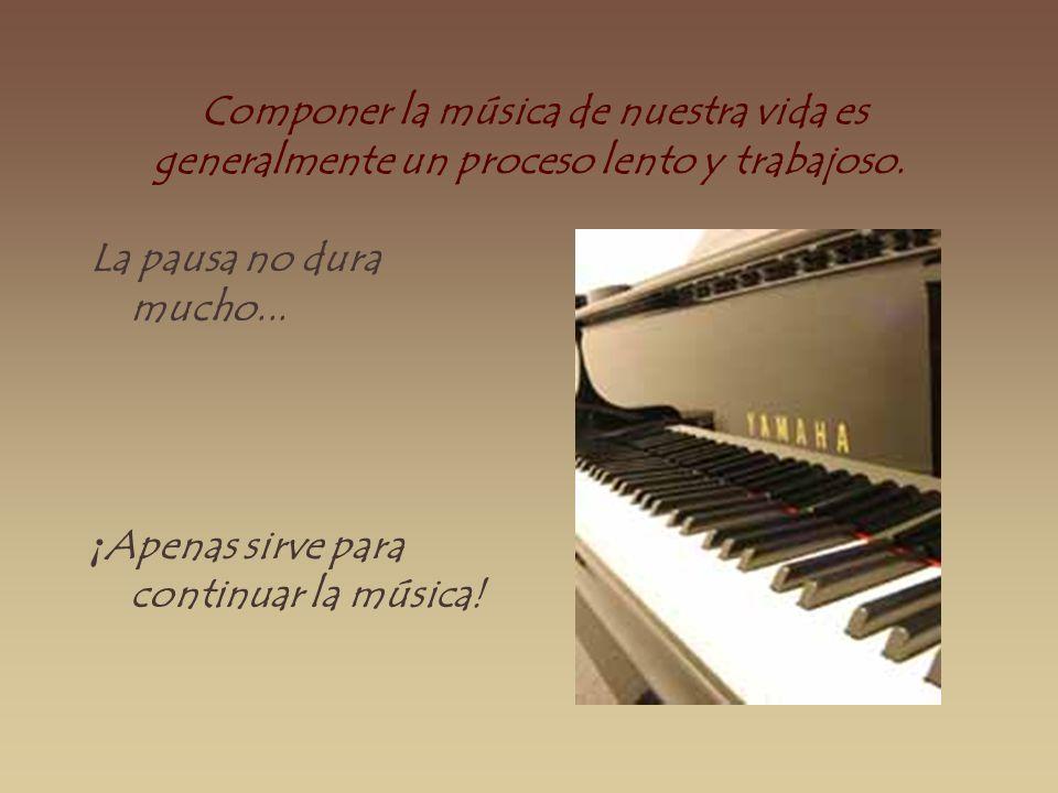 Componer la música de nuestra vida es generalmente un proceso lento y trabajoso. La pausa no dura mucho... ¡ Apenas sirve para continuar la música!