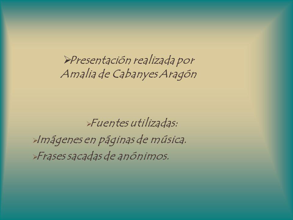 Presentación realizada por Amalia de Cabanyes Aragón Fuentes utilizadas: Imágenes en páginas de música. Frases sacadas de anónimos.
