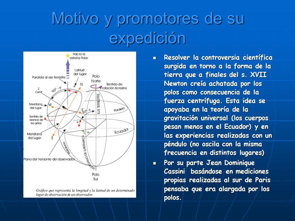 Motivo y promotores de su expedición Resolver la controversia científica surgida en torno a la forma de la tierra que a finales del s. XVII Newton cre