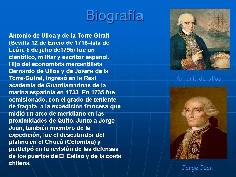 Biografía Antonio de Ulloa y de la Torre-Giralt (Sevilla 12 de Enero de 1716–Isla de León, 5 de julio de1795) fue un científico, militar y escritor es