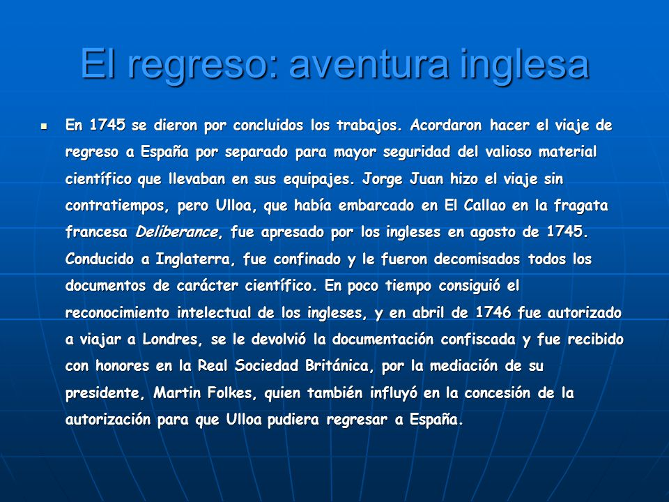 El regreso: aventura inglesa En 1745 se dieron por concluidos los trabajos. Acordaron hacer el viaje de regreso a España por separado para mayor segur
