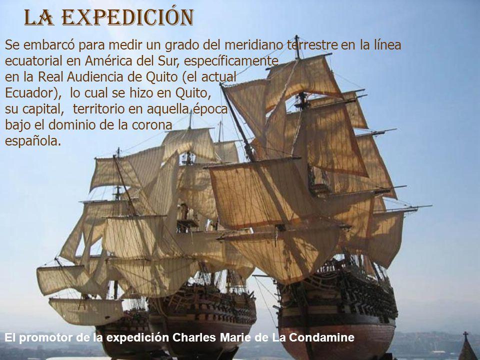 Se embarcó para medir un grado del meridiano terrestre en la línea ecuatorial en América del Sur, específicamente en la Real Audiencia de Quito (el actual Ecuador), lo cual se hizo en Quito, su capital, territorio en aquella época bajo el dominio de la corona española.