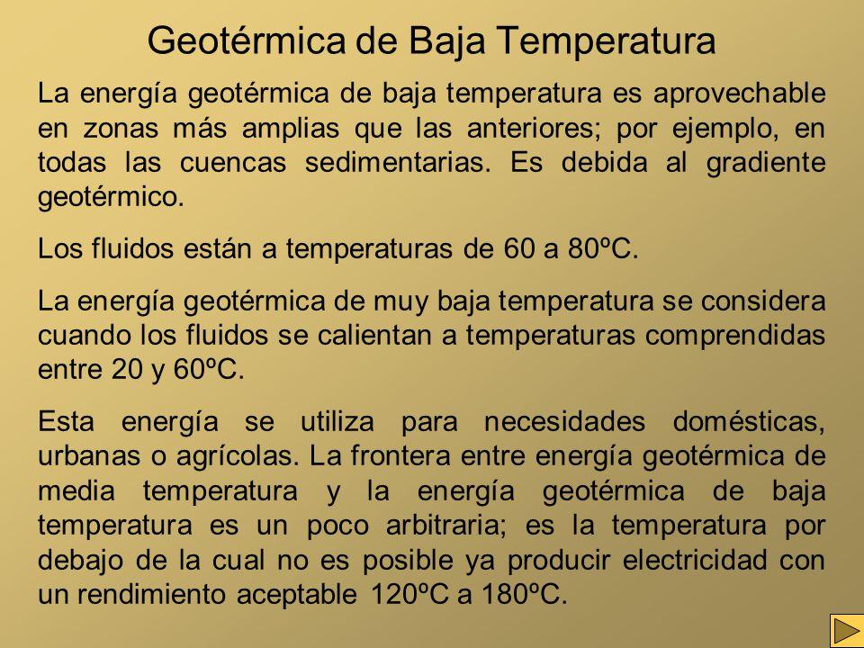 Geotérmica de Baja Temperatura La energía geotérmica de baja temperatura es aprovechable en zonas más amplias que las anteriores; por ejemplo, en toda