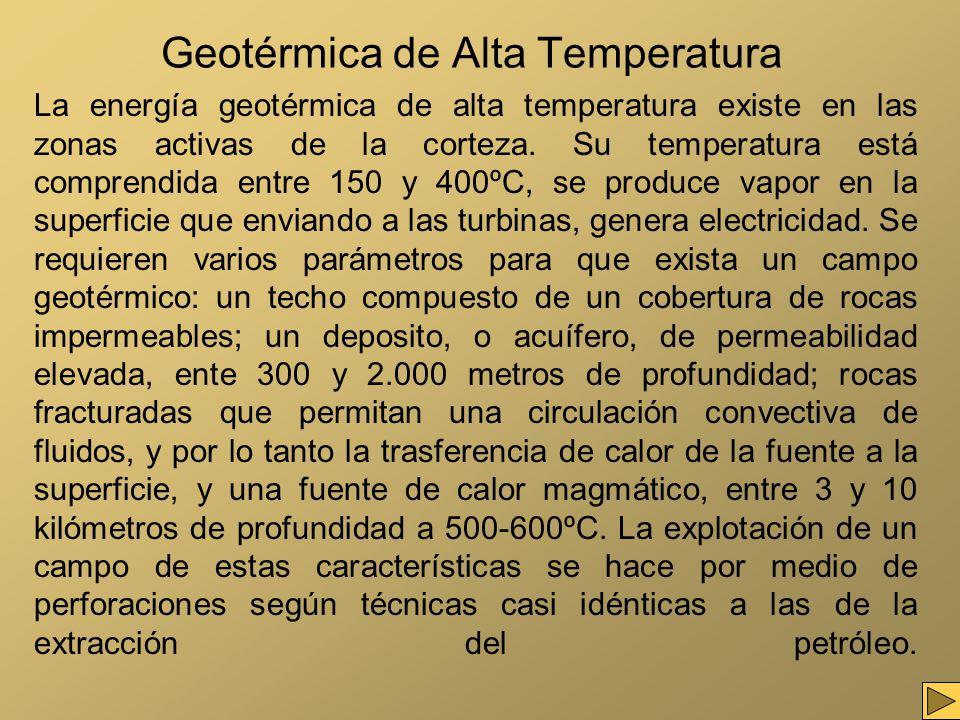 Geotérmica de Alta Temperatura La energía geotérmica de alta temperatura existe en las zonas activas de la corteza. Su temperatura está comprendida en