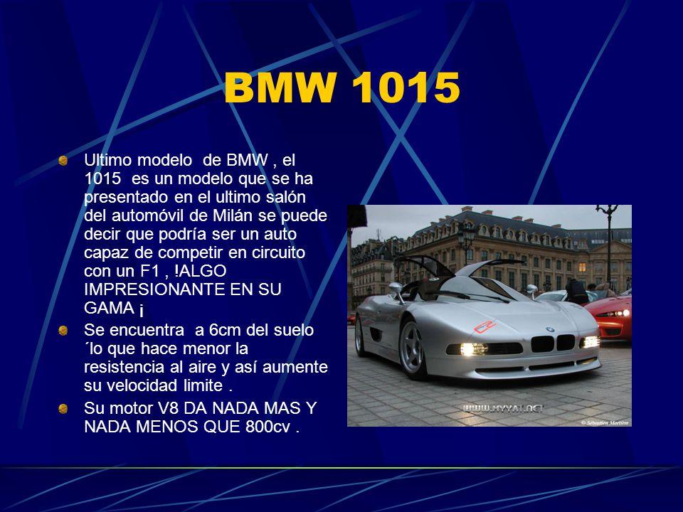 BMW 1015 Ultimo modelo de BMW, el 1015 es un modelo que se ha presentado en el ultimo salón del automóvil de Milán se puede decir que podría ser un auto capaz de competir en circuito con un F1, !ALGO IMPRESIONANTE EN SU GAMA ¡ Se encuentra a 6cm del suelo ´lo que hace menor la resistencia al aire y así aumente su velocidad limite.