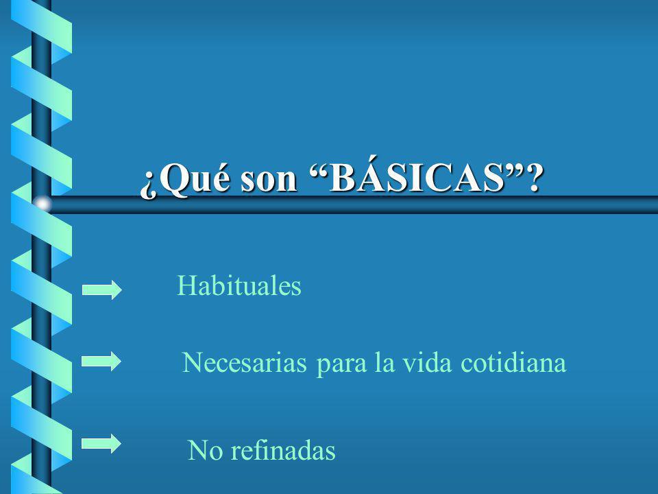 ¿Qué son BÁSICAS? Habituales Necesarias para la vida cotidiana No refinadas