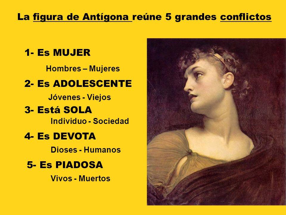 La figura de Antígona reúne 5 grandes conflictos 1- Es MUJER Jóvenes - Viejos 2- Es ADOLESCENTE Hombres – Mujeres Individuo - Sociedad 3- Está SOLA 4-