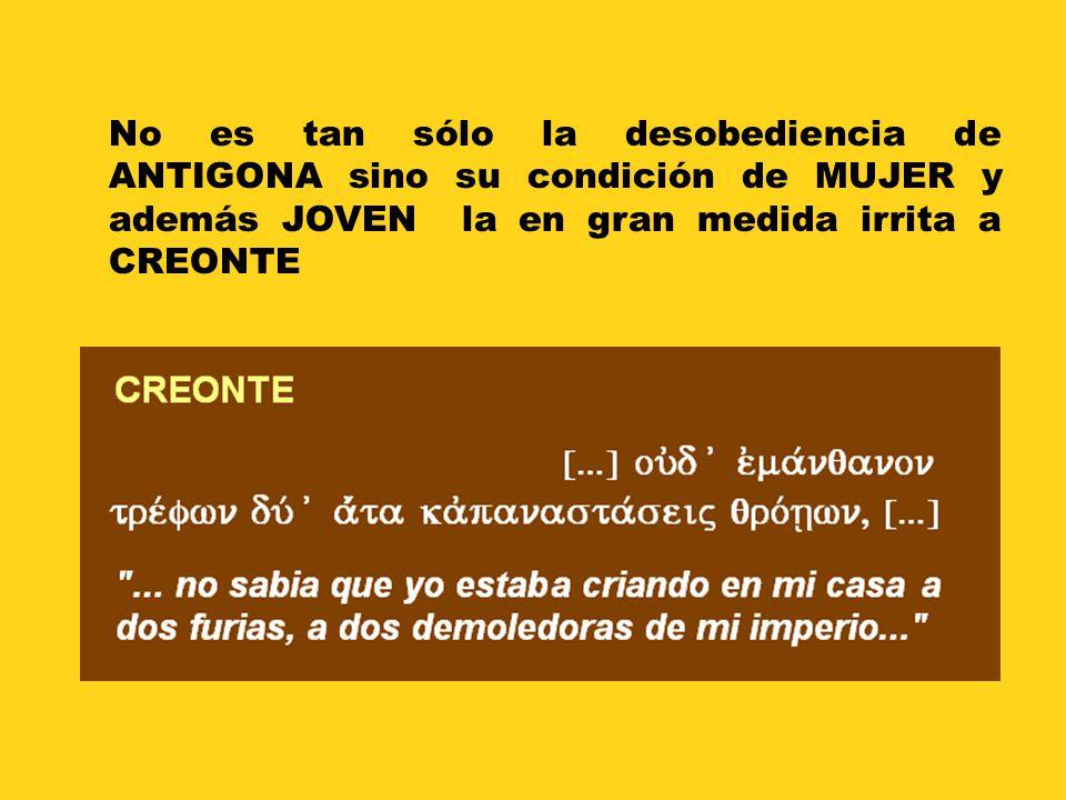 No es tan sólo la desobediencia de ANTIGONA sino su condición de MUJER y además JOVEN la en gran medida irrita a CREONTE