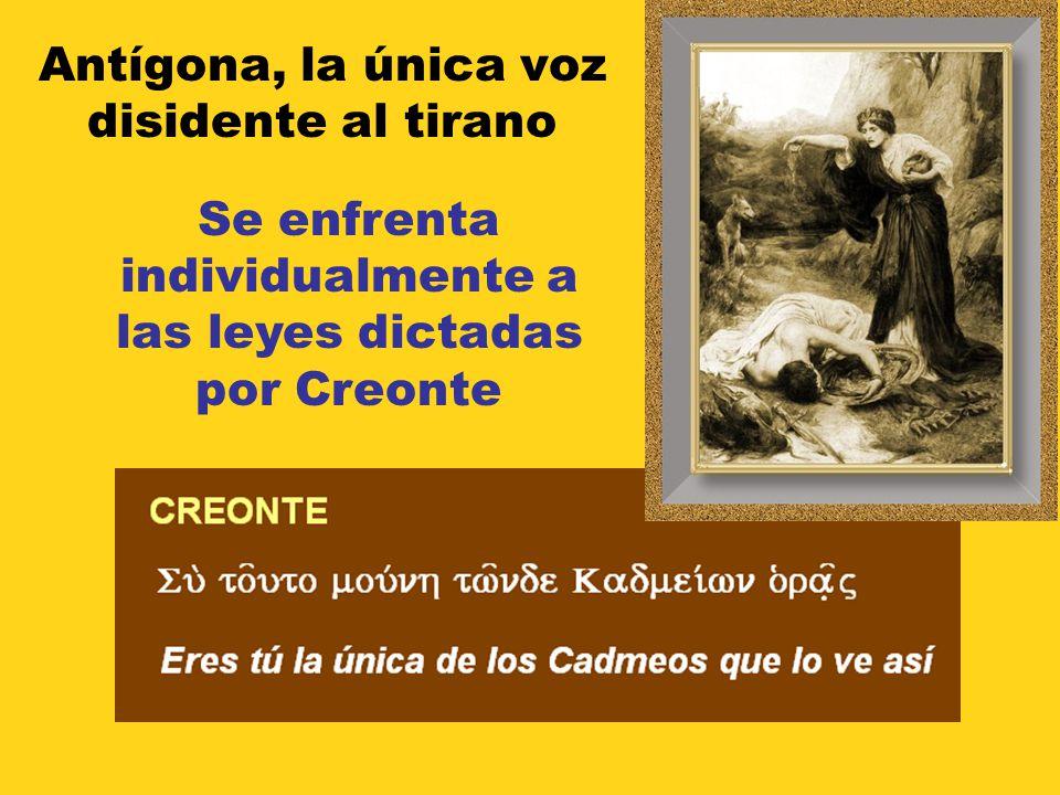 Antígona, la única voz disidente al tirano Se enfrenta individualmente a las leyes dictadas por Creonte