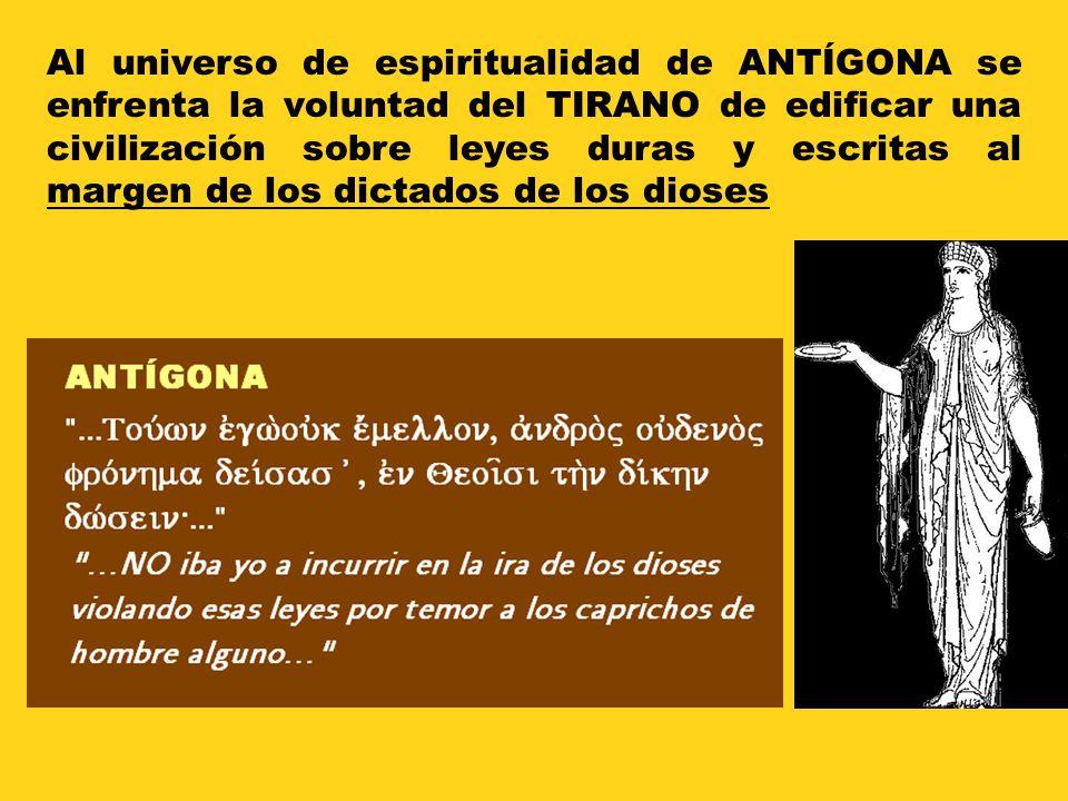 Al universo de espiritualidad de ANTÍGONA se enfrenta la voluntad del TIRANO de edificar una civilización sobre leyes duras y escritas al margen de lo