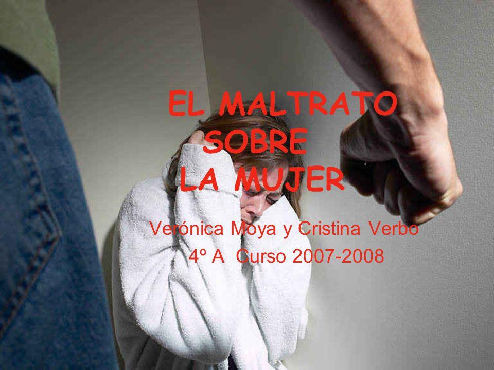 EL MALTRATO SOBRE LA MUJER Verónica Moya y Cristina Verbo 4º A Curso 2007-2008