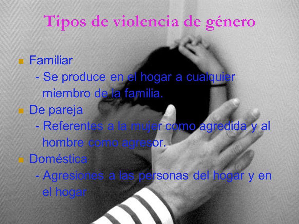 Tipos de violencia de género Familiar - Se produce en el hogar a cualquier miembro de la familia.