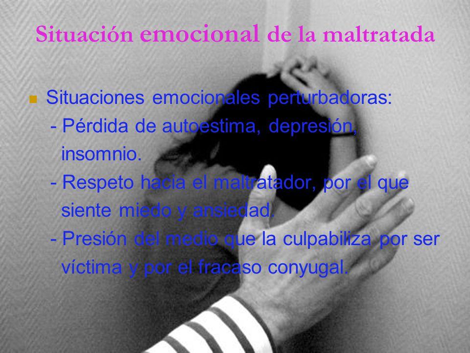 Situación emocional de la maltratada Situaciones emocionales perturbadoras: - Pérdida de autoestima, depresión, insomnio.