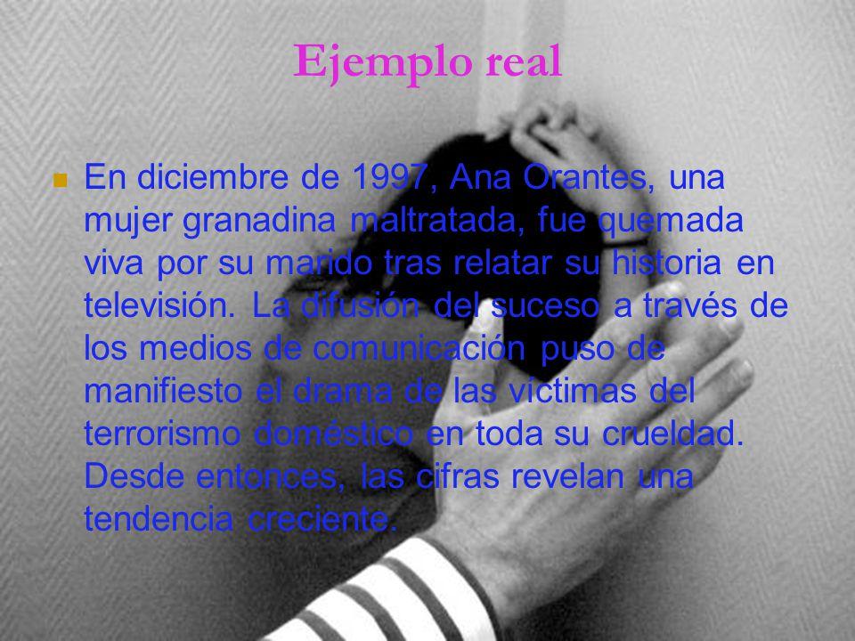 Ejemplo real En diciembre de 1997, Ana Orantes, una mujer granadina maltratada, fue quemada viva por su marido tras relatar su historia en televisión.
