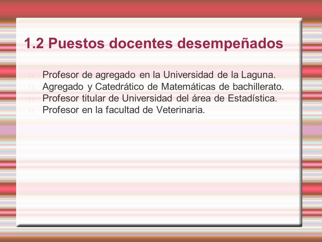 1.2 Puestos docentes desempeñados Profesor de agregado en la Universidad de la Laguna. Agregado y Catedrático de Matemáticas de bachillerato. Profesor