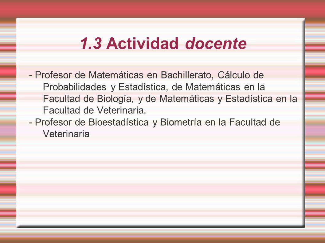 1.3 Actividad docente - Profesor de Matemáticas en Bachillerato, Cálculo de Probabilidades y Estadística, de Matemáticas en la Facultad de Biología, y