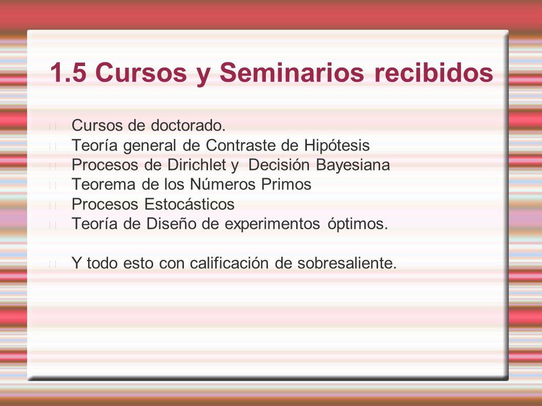 1.5 Cursos y Seminarios recibidos Cursos de doctorado. Teoría general de Contraste de Hipótesis Procesos de Dirichlet y Decisión Bayesiana Teorema de