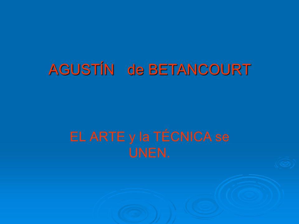 AGUSTÍN de BETANCOURT EL ARTE y la TÉCNICA se UNEN.