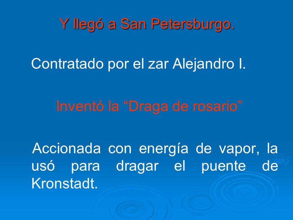 Y llegó a San Petersburgo. Contratado por el zar Alejandro I. Inventó la Draga de rosario Accionada con energía de vapor, la usó para dragar el puente