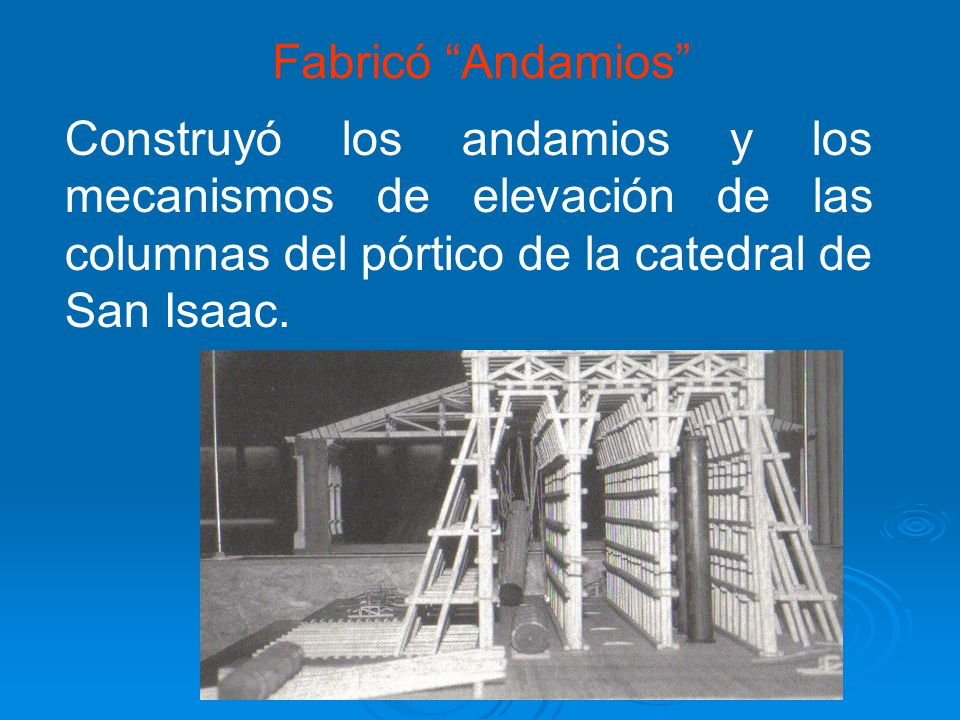 Fabricó Andamios Construyó los andamios y los mecanismos de elevación de las columnas del pórtico de la catedral de San Isaac.