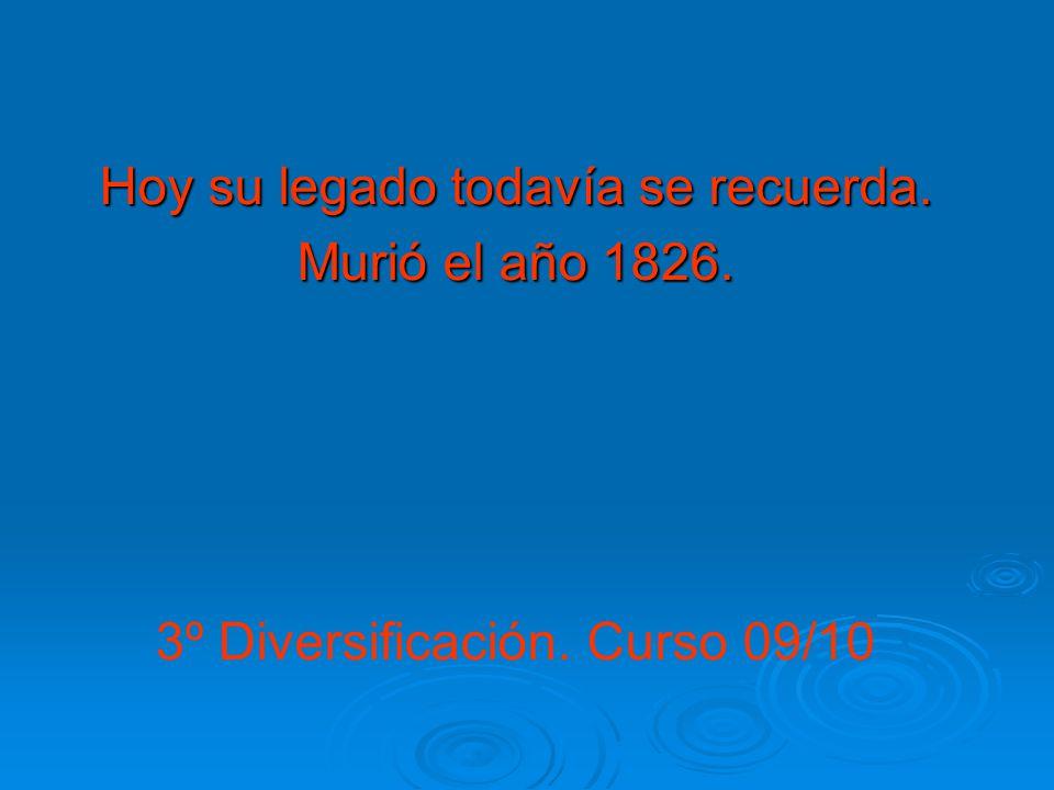 Hoy su legado todavía se recuerda. Murió el año 1826. 3º Diversificación. Curso 09/10