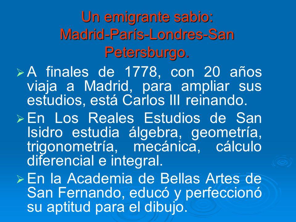 Un emigrante sabio: Madrid-París-Londres-San Petersburgo. A finales de 1778, con 20 años viaja a Madrid, para ampliar sus estudios, está Carlos III re