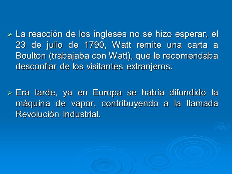 La reacción de los ingleses no se hizo esperar, el 23 de julio de 1790, Watt remite una carta a Boulton (trabajaba con Watt), que le recomendaba desco