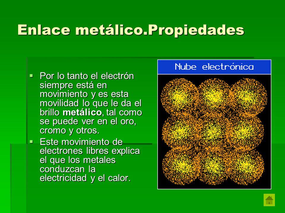 Enlace metálico.Propiedades Por lo tanto el electrón siempre está en movimiento y es esta movilidad lo que le da el brillo metálico, tal como se puede ver en el oro, cromo y otros.