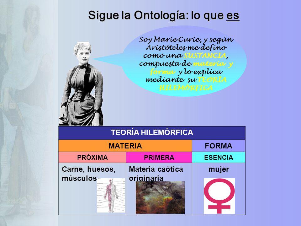 Sigue la Ontología: lo que es Soy Marie Curie, y según Aristóteles me defino como una SUSTANCIA, compuesta de materia y forma y lo explica mediante su